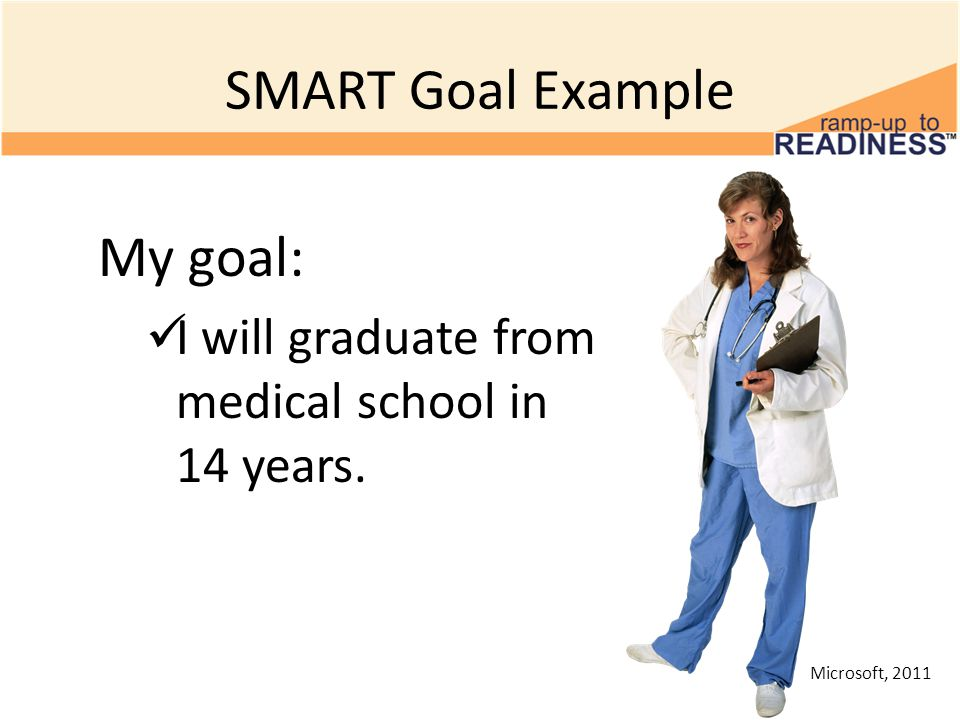 SMART Goal Example My goal: I will graduate from medical school in 14 years. Microsoft, 2011