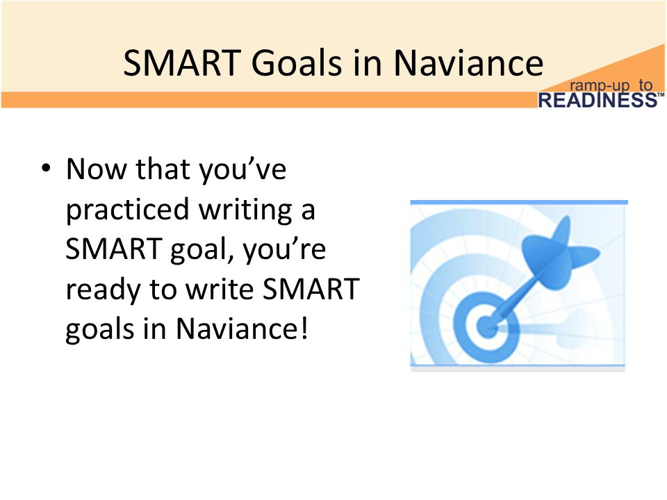 SMART Goals in Naviance Now that you've practiced writing a SMART goal, you're ready to write SMART goals in Naviance!
