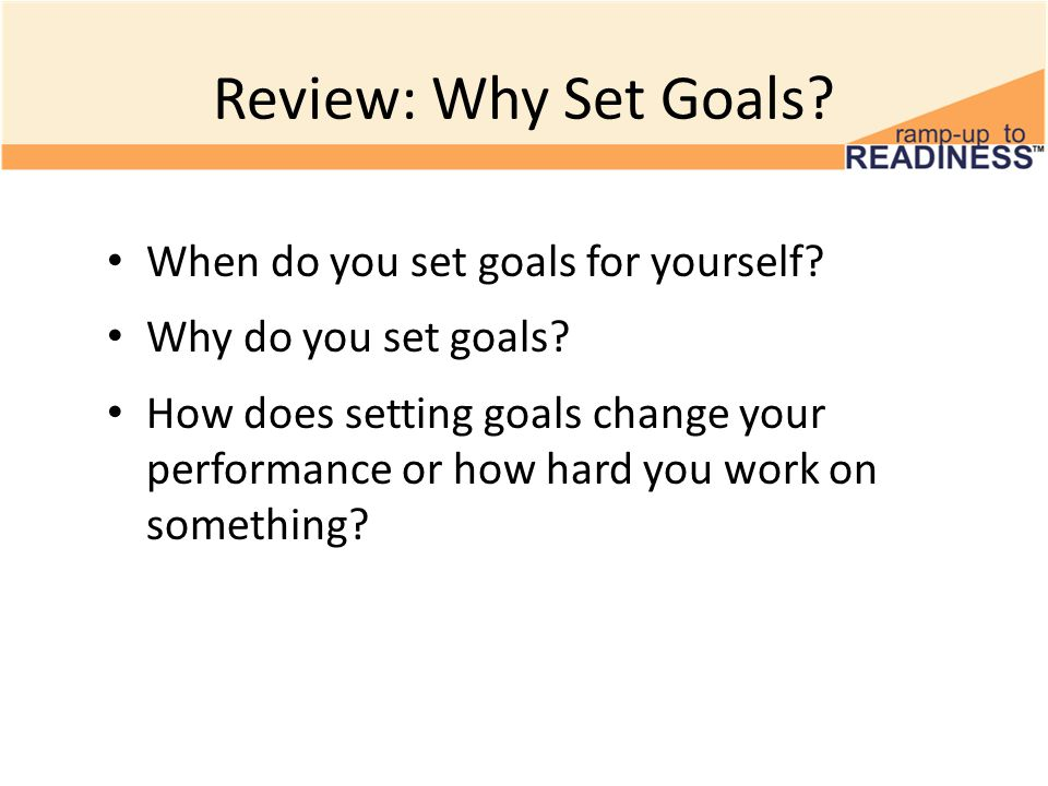 Review: Why Set Goals? When do you set goals for yourself? Why do you set goals? How does setting goals change your performance or how hard you work o