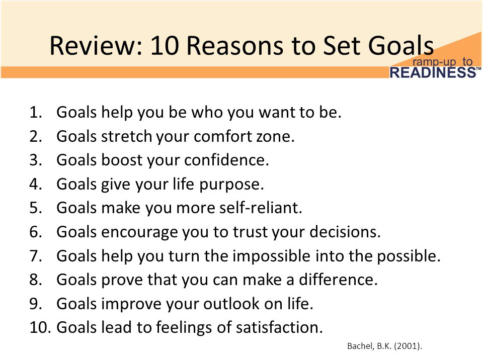Review: 10 Reasons to Set Goals 1.Goals help you be who you want to be. 2.Goals stretch your comfort zone. 3.Goals boost your confidence. 4.Goals give