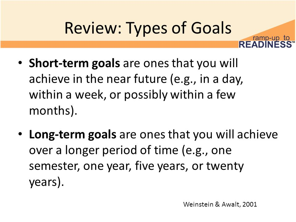 Review: Types of Goals Short-term goals are ones that you will achieve in the near future (e.g., in a day, within a week, or possibly within a few mon