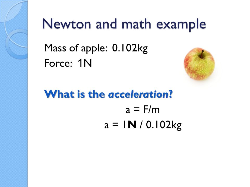 Newton and math example Mass of apple: 0.102kg Force: 1 N What is the acceleration? a = F/m a = 1N / 0.102kg