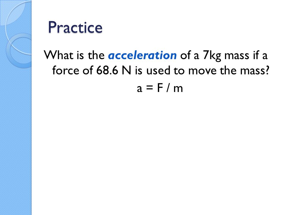 Practice What is the acceleration of a 7kg mass if a force of 68.6 N is used to move the mass? a = F / m
