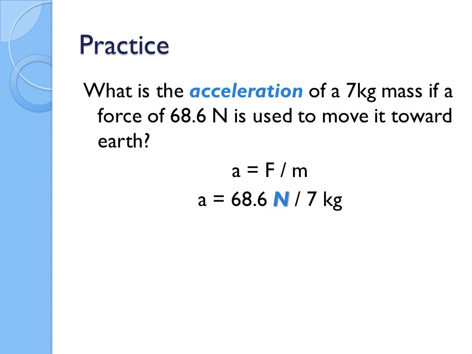 Practice What is the acceleration of a 7kg mass if a force of 68.6 N is used to move it toward earth? a = F / m N a = 68.6 N / 7 kg