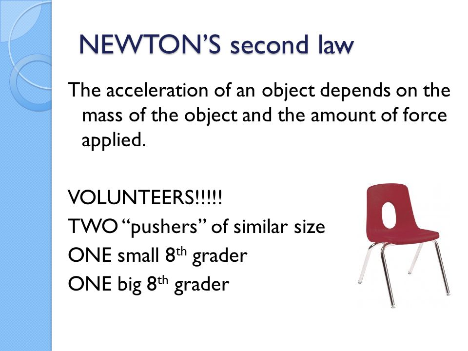 "NEWTON'S second law The acceleration of an object depends on the mass of the object and the amount of force applied. VOLUNTEERS!!!!! TWO ""pushers"" of"