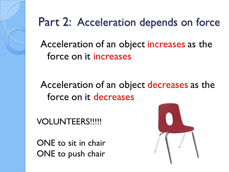 Part 2: Acceleration depends on force Acceleration of an object increases as the force on it increases Acceleration of an object decreases as the forc