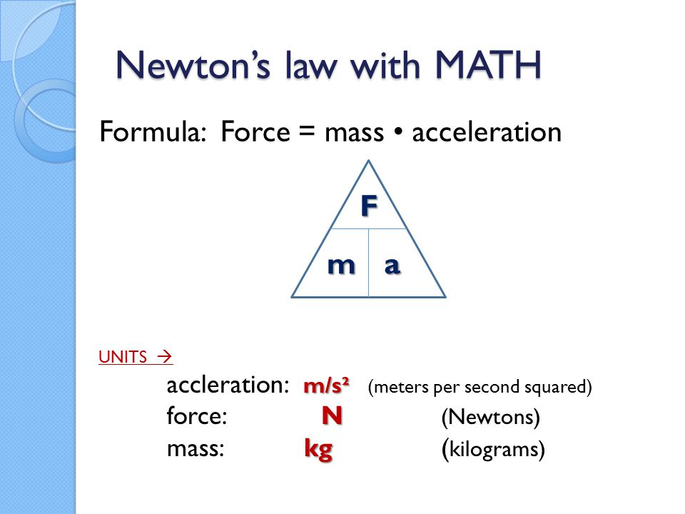 Newton's law with MATH Formula: Force = mass acceleration UNITS  m/s² accleration: m/s² (meters per second squared) N force: N (Newtons) kg mass: kg