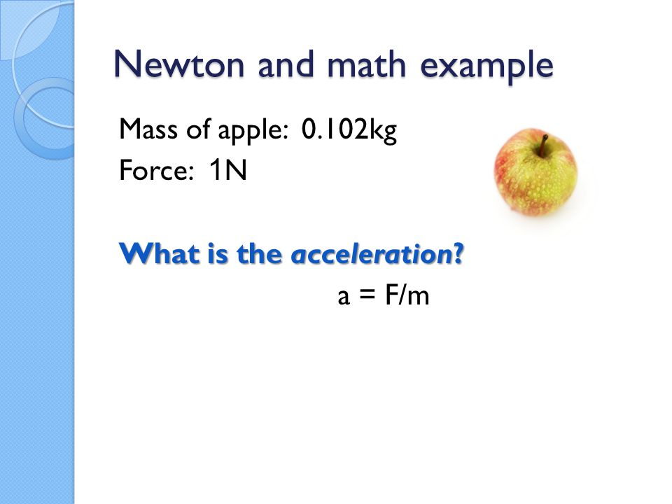Newton and math example Mass of apple: 0.102kg Force: 1 N What is the acceleration? a = F/m