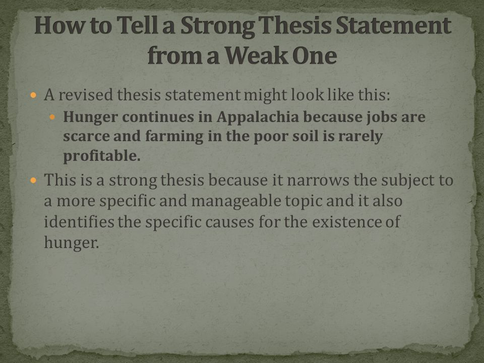 A revised thesis statement might look like this: Hunger continues in Appalachia because jobs are scarce and farming in the poor soil is rarely profitable.