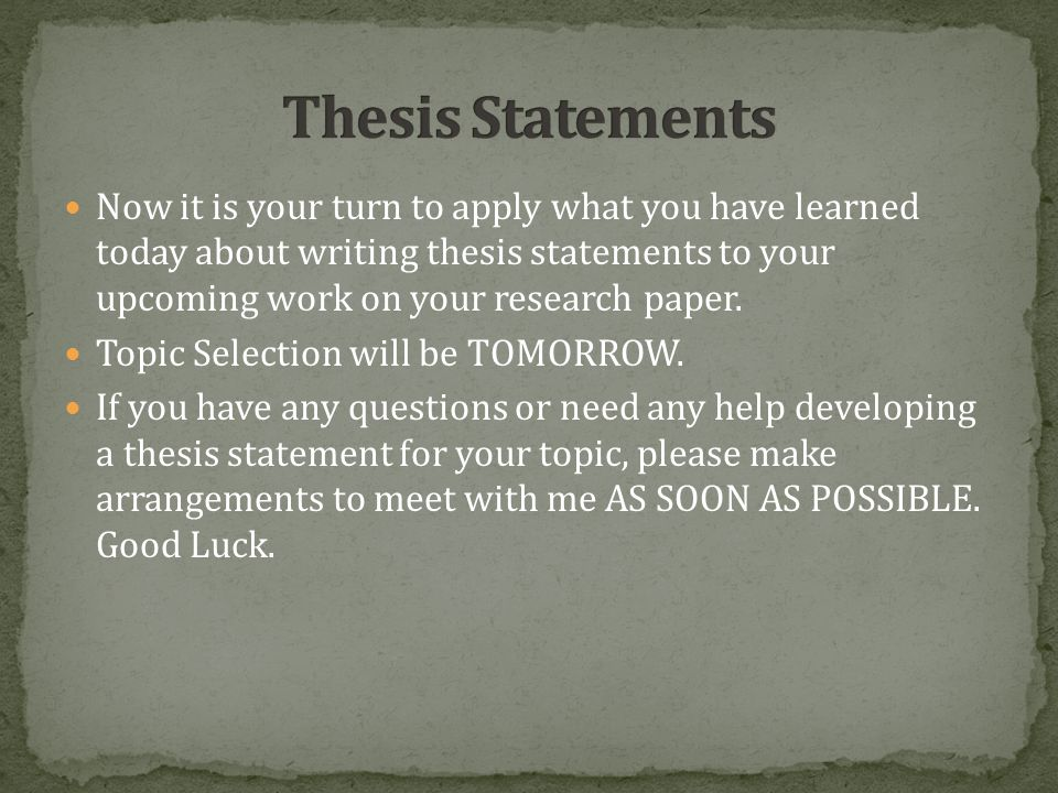Now it is your turn to apply what you have learned today about writing thesis statements to your upcoming work on your research paper.