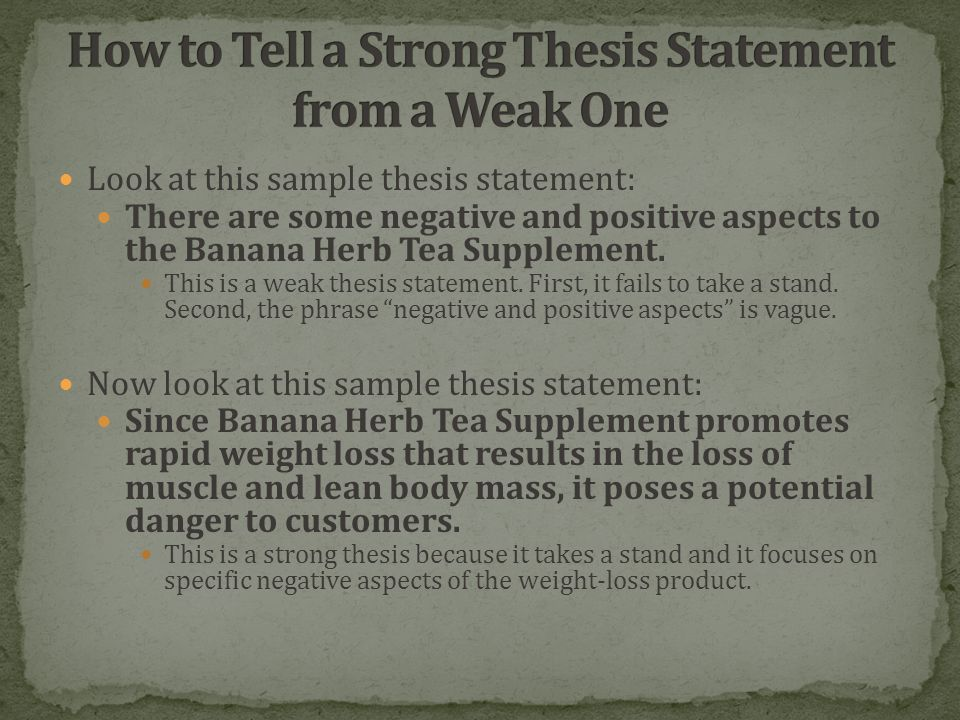 Look at this sample thesis statement: There are some negative and positive aspects to the Banana Herb Tea Supplement.