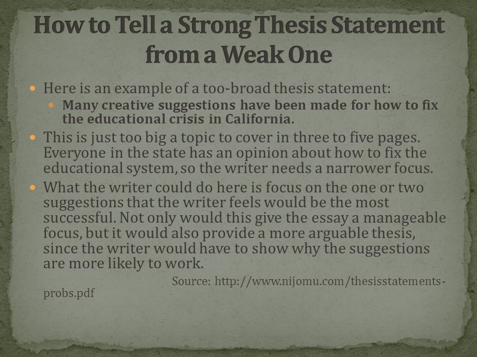 Here is an example of a too-broad thesis statement: Many creative suggestions have been made for how to fix the educational crisis in California.