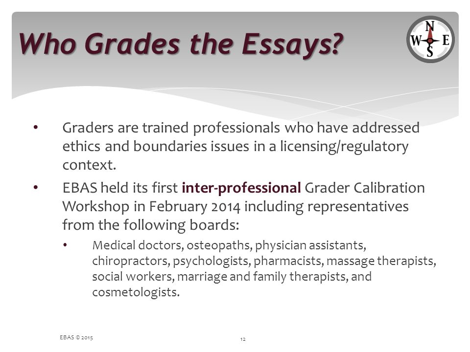 Who Grades the Essays? Graders are trained professionals who have addressed ethics and boundaries issues in a licensing/regulatory context. EBAS held