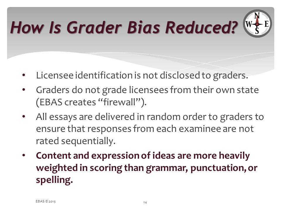 """How Is Grader Bias Reduced? Licensee identification is not disclosed to graders. Graders do not grade licensees from their own state (EBAS creates """"fi"""