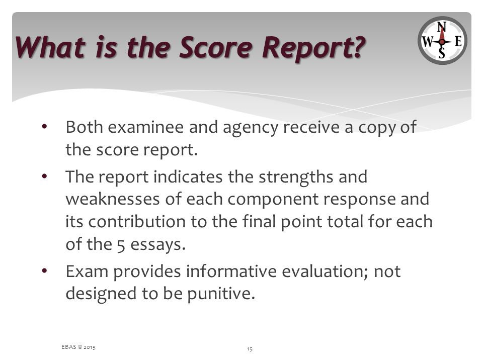 Both examinee and agency receive a copy of the score report. The report indicates the strengths and weaknesses of each component response and its cont