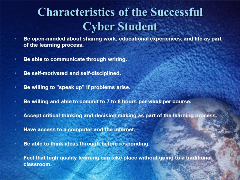 Characteristics of the Successful Cyber Student Be open-minded about sharing work, educational experiences, and life as part of the learning process.
