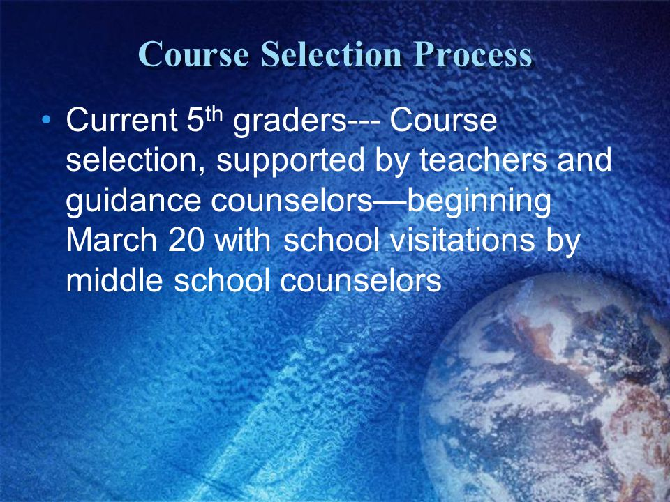 Course Selection Process Current 5 th graders--- Course selection, supported by teachers and guidance counselors—beginning March 20 with school visitations by middle school counselors