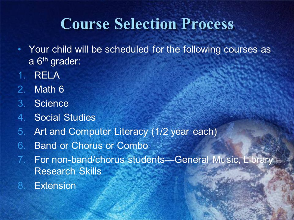Course Selection Process Your child will be scheduled for the following courses as a 6 th grader: 1.RELA 2.Math 6 3.Science 4.Social Studies 5.Art and