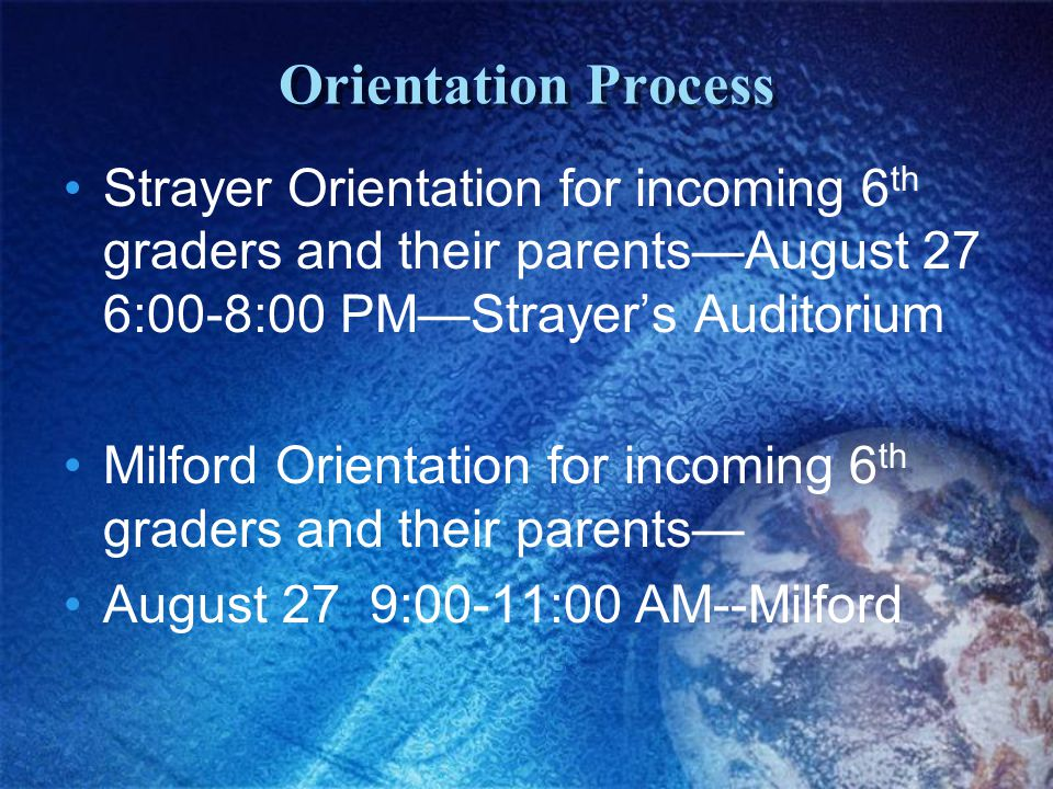 Orientation Process Strayer Orientation for incoming 6 th graders and their parents—August 27 6:00-8:00 PM—Strayer's Auditorium Milford Orientation fo