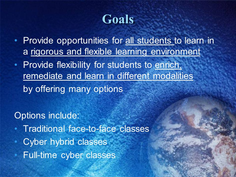 Goals Provide opportunities for all students to learn in a rigorous and flexible learning environment Provide flexibility for students to enrich, remediate and learn in different modalities by offering many options Options include: Traditional face-to-face classes Cyber hybrid classes Full-time cyber classes