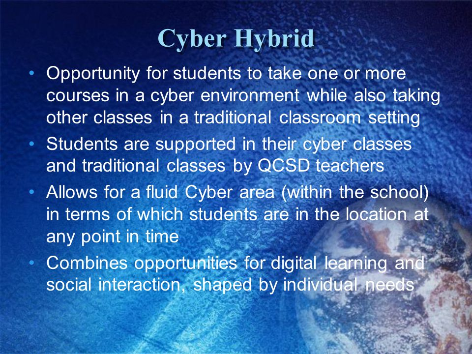 Cyber Hybrid Opportunity for students to take one or more courses in a cyber environment while also taking other classes in a traditional classroom se