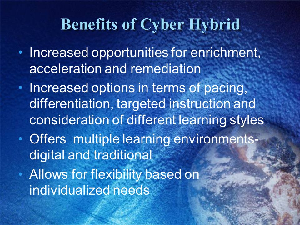 Benefits of Cyber Hybrid Increased opportunities for enrichment, acceleration and remediation Increased options in terms of pacing, differentiation, targeted instruction and consideration of different learning styles Offers multiple learning environments- digital and traditional Allows for flexibility based on individualized needs