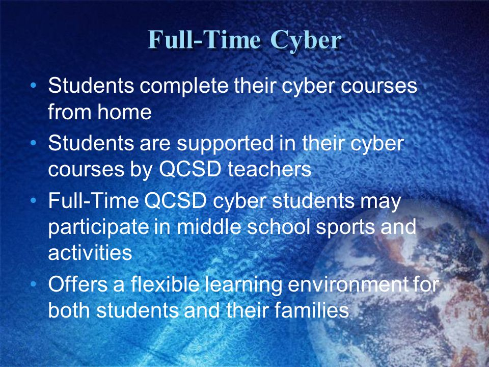 Full-Time Cyber Students complete their cyber courses from home Students are supported in their cyber courses by QCSD teachers Full-Time QCSD cyber st