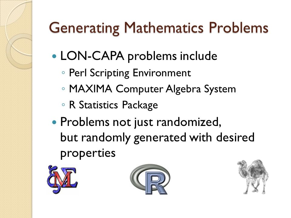 Generating Mathematics Problems LON-CAPA problems include ◦ Perl Scripting Environment ◦ MAXIMA Computer Algebra System ◦ R Statistics Package Problems not just randomized, but randomly generated with desired properties