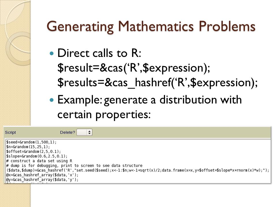 Generating Mathematics Problems Direct calls to R: $result=&cas('R',$expression); $results=&cas_hashref('R',$expression); Example: generate a distribution with certain properties: