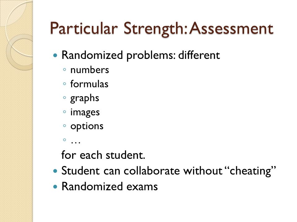 Particular Strength: Assessment Randomized problems: different ◦ numbers ◦ formulas ◦ graphs ◦ images ◦ options ◦ … for each student.