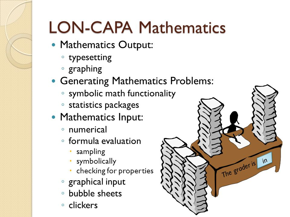 LON-CAPA Mathematics Mathematics Output: ◦ typesetting ◦ graphing Generating Mathematics Problems: ◦ symbolic math functionality ◦ statistics packages Mathematics Input: ◦ numerical ◦ formula evaluation  sampling  symbolically  checking for properties ◦ graphical input ◦ bubble sheets ◦ clickers The grader is in