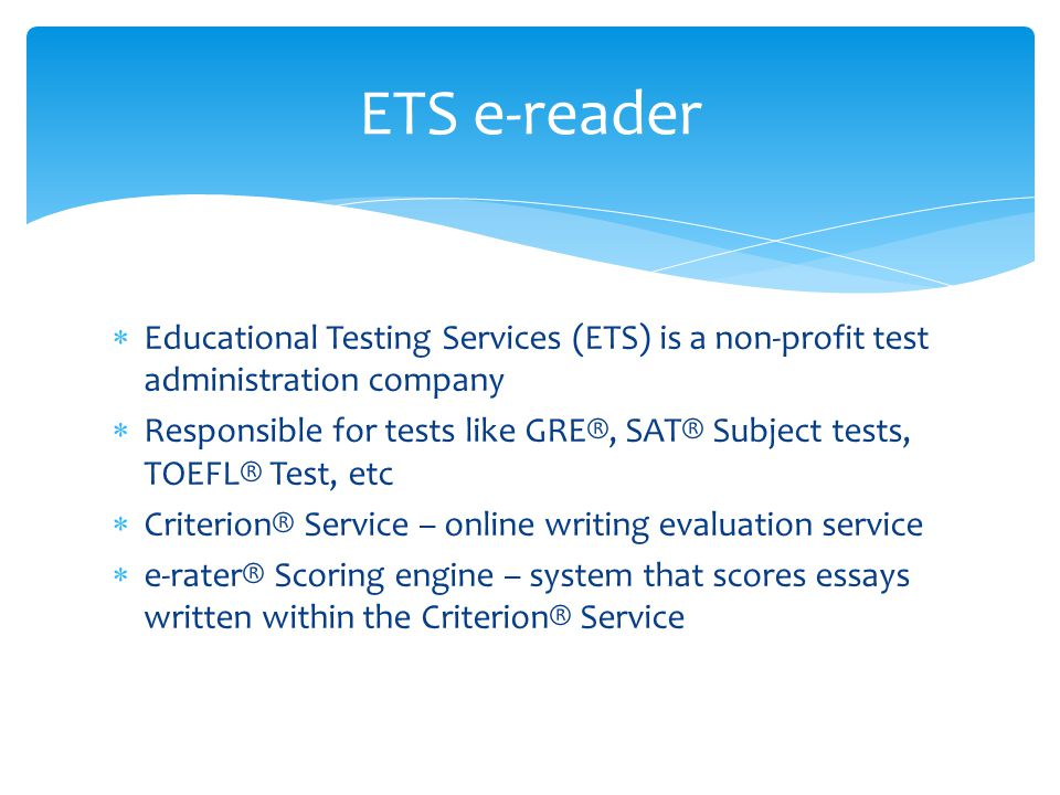  Educational Testing Services (ETS) is a non-profit test administration company  Responsible for tests like GRE®, SAT® Subject tests, TOEFL® Test, e