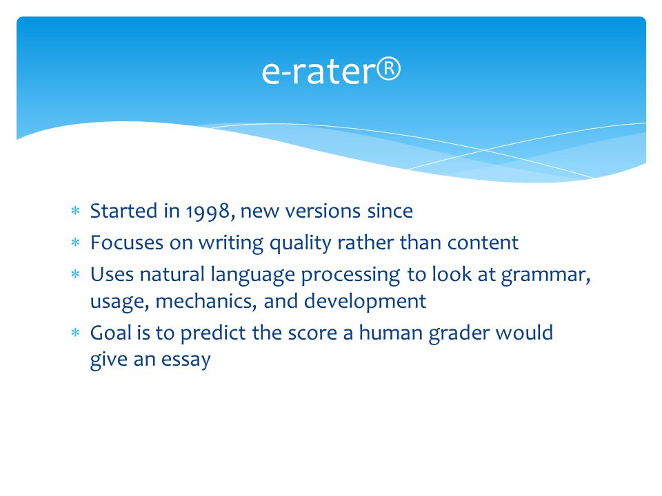  e-rater® is feed a sample set of essays based on the same prompt (question) and their scores from a human grader  e-rater® builds a model of the essay content and how it relates to the scores the human grader gave the essays  e-rater® is then fed the evaluation essays to score  Assumption is that good essays resemble other good essays Process