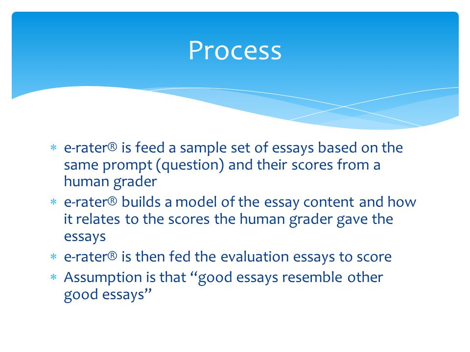  e-rater® is feed a sample set of essays based on the same prompt (question) and their scores from a human grader  e-rater® builds a model of the es