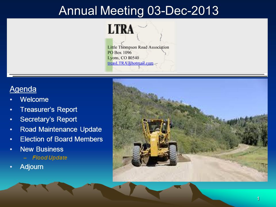 1 Annual Meeting 03-Dec-2013 Agenda Welcome Treasurer's Report Secretary's Report Road Maintenance Update Election of Board Members New Business –Flood Update Adjourn 1