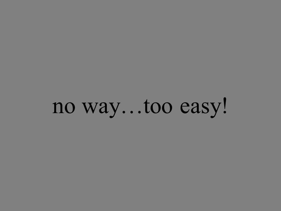 no way…too easy!