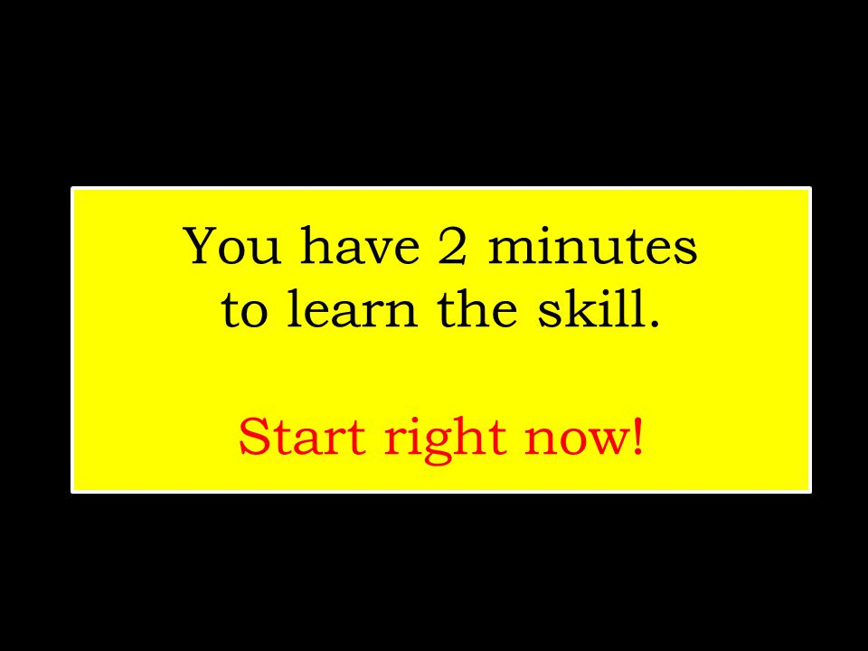 You have 2 minutes to learn the skill. Start right now!