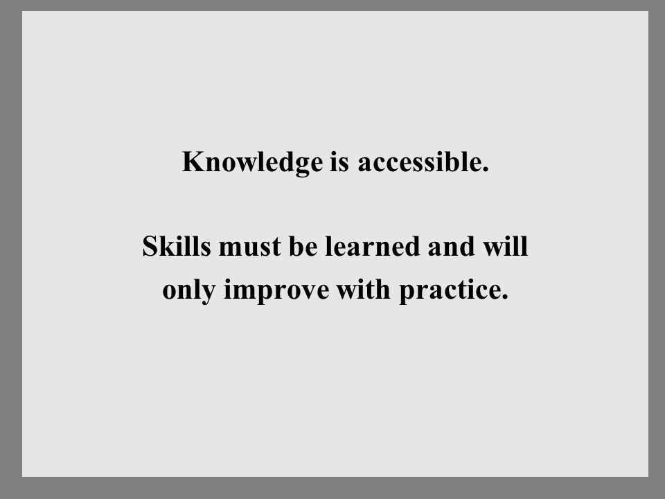Knowledge is accessible. Skills must be learned and will only improve with practice.