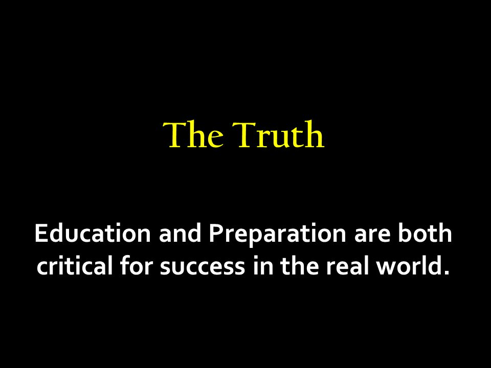 The Truth Education and Preparation are both critical for success in the real world.