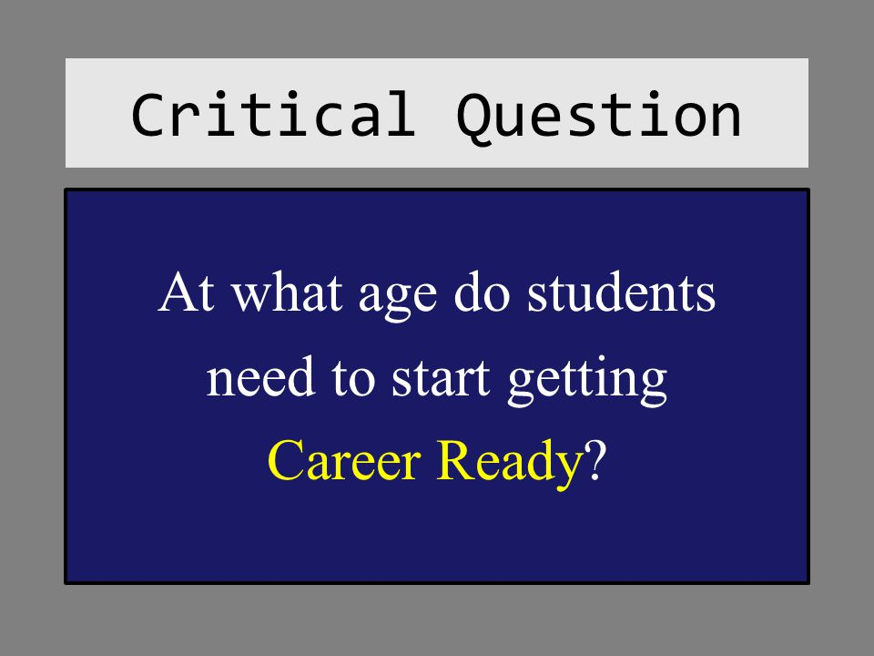 Critical Question At what age do students need to start getting Career Ready?
