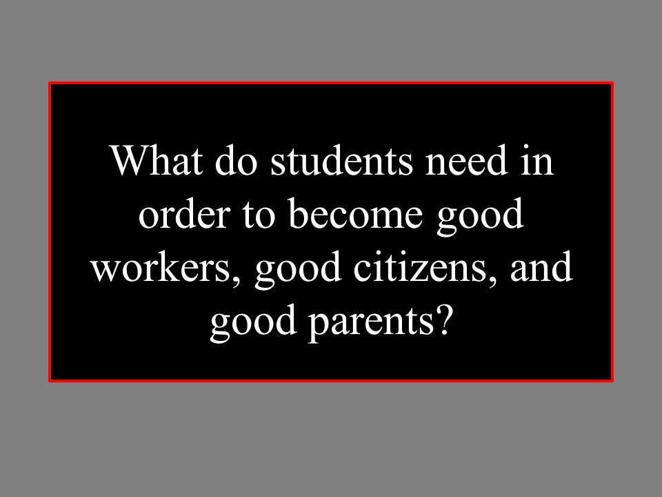 What do students need in order to become good workers, good citizens, and good parents?