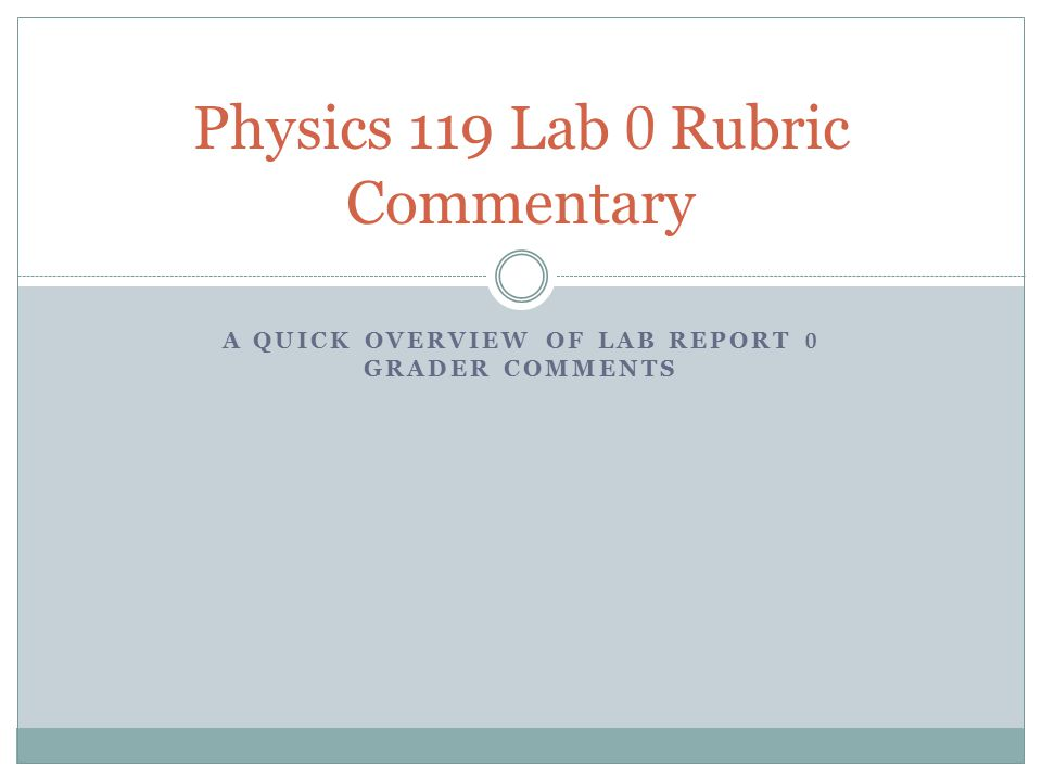 A QUICK OVERVIEW OF LAB REPORT 0 GRADER COMMENTS Physics 119 Lab 0 Rubric Commentary