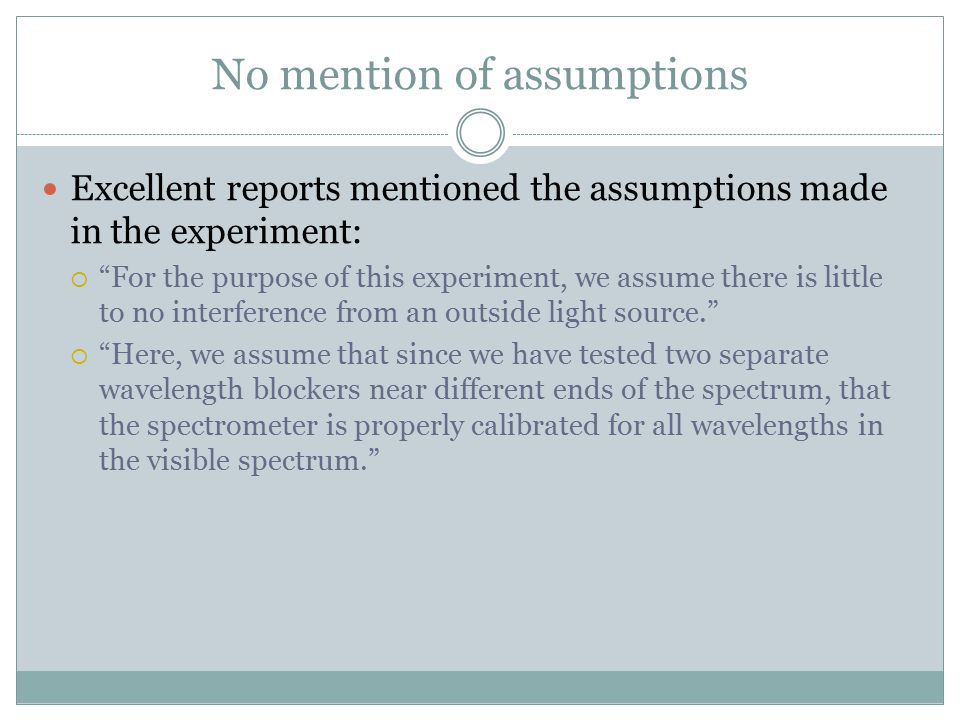 No mention of assumptions Excellent reports mentioned the assumptions made in the experiment:  For the purpose of this experiment, we assume there is little to no interference from an outside light source.  Here, we assume that since we have tested two separate wavelength blockers near different ends of the spectrum, that the spectrometer is properly calibrated for all wavelengths in the visible spectrum.