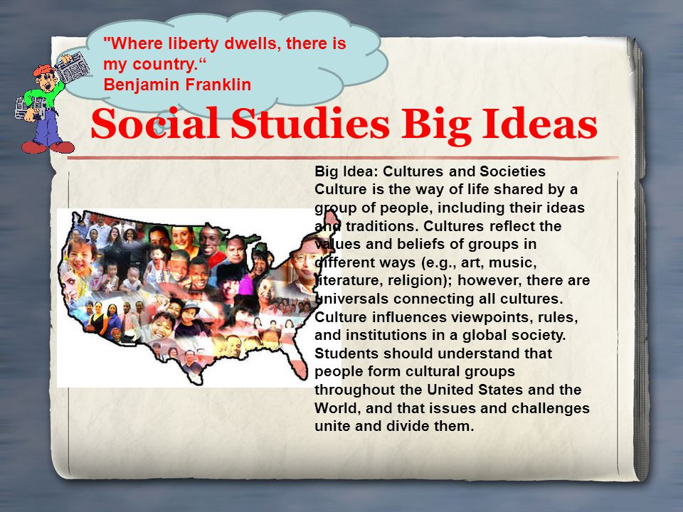Social Studies Big Ideas Big Idea: Cultures and Societies Culture is the way of life shared by a group of people, including their ideas and traditions