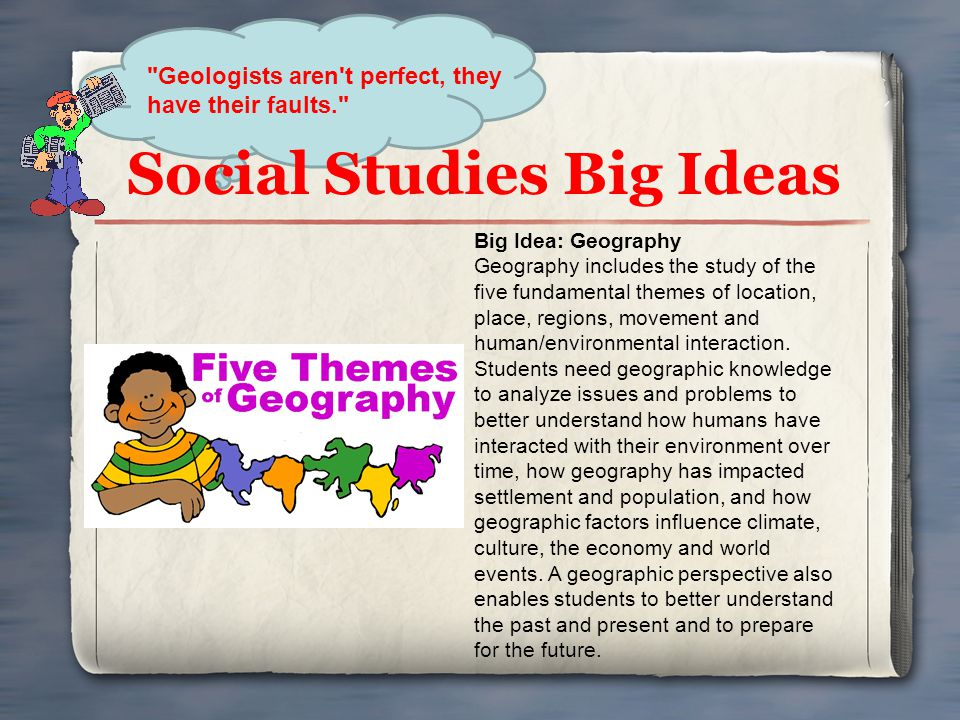 Social Studies Big Ideas Big Idea: Geography Geography includes the study of the five fundamental themes of location, place, regions, movement and hum