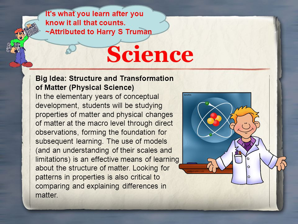 Science It's what you learn after you know it all that counts. ~Attributed to Harry S Truman Big Idea: Structure and Transformation of Matter (Physica