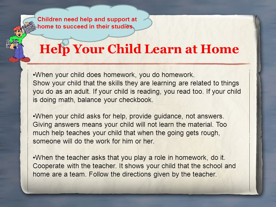 Help Your Child Learn at Home Children need help and support at home to succeed in their studies. When your child does homework, you do homework. Show