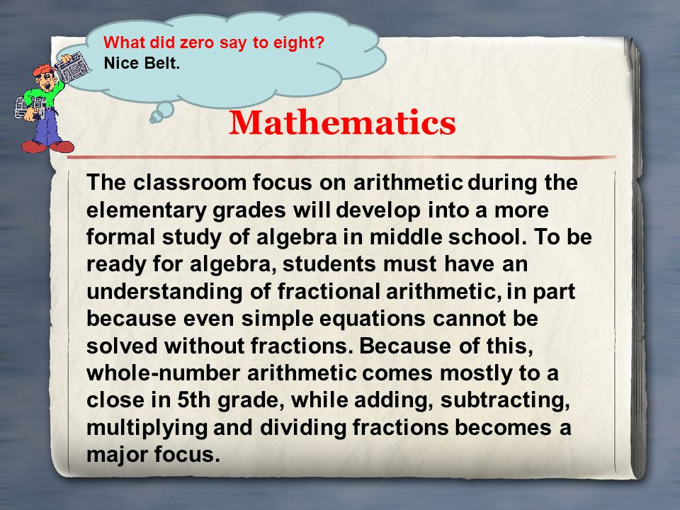 Mathematics The classroom focus on arithmetic during the elementary grades will develop into a more formal study of algebra in middle school. To be re