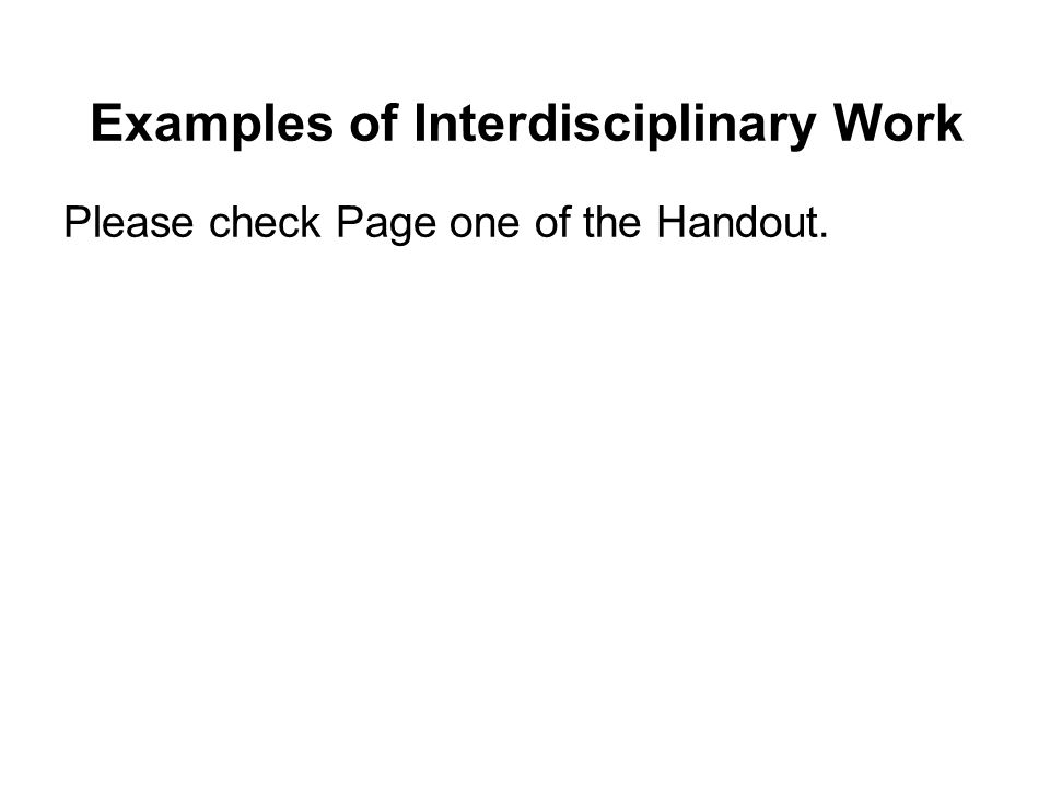 Examples of Interdisciplinary Work Please check Page one of the Handout.