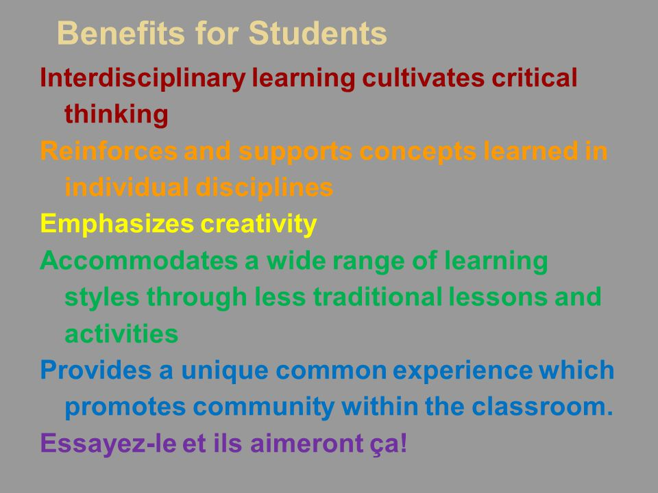 Benefits for Students Interdisciplinary learning cultivates critical thinking Reinforces and supports concepts learned in individual disciplines Emphasizes creativity Accommodates a wide range of learning styles through less traditional lessons and activities Provides a unique common experience which promotes community within the classroom.